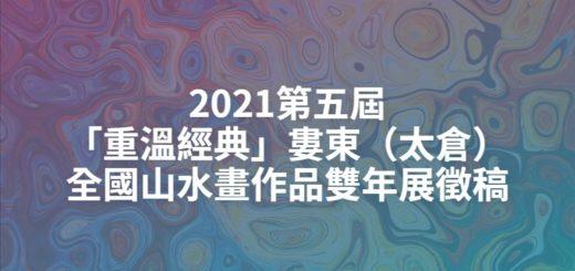 2021第五屆「重溫經典」婁東(太倉)全國山水畫作品雙年展徵稿