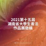 2021第十五屆湖南省大學生書法作品展徵稿
