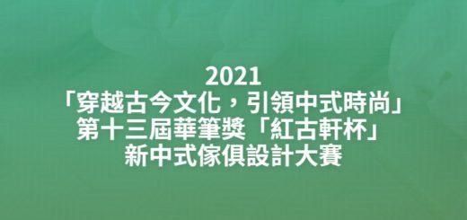 2021「穿越古今文化,引領中式時尚」第十三屆華筆獎「紅古軒杯」新中式傢俱設計大賽