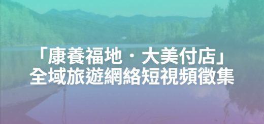 「康養福地.大美付店」全域旅遊網絡短視頻徵集