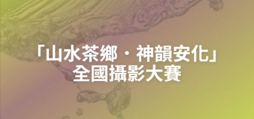 「山水茶鄉.神韻安化」全國攝影大賽